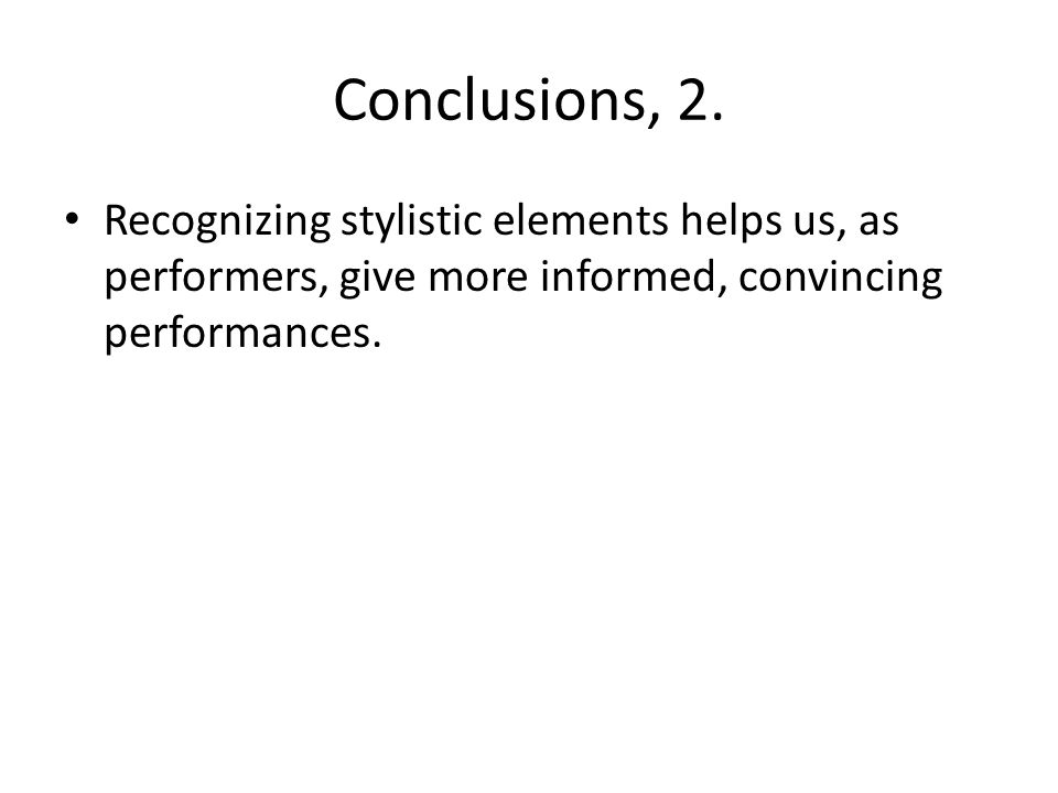 Conclusions, 2. Recognizing stylistic elements helps us, as performers, give more informed, convincing performances.