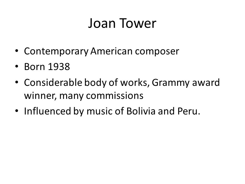 Joan Tower Contemporary American composer Born 1938 Considerable body of works, Grammy award winner, many commissions Influenced by music of Bolivia and Peru.