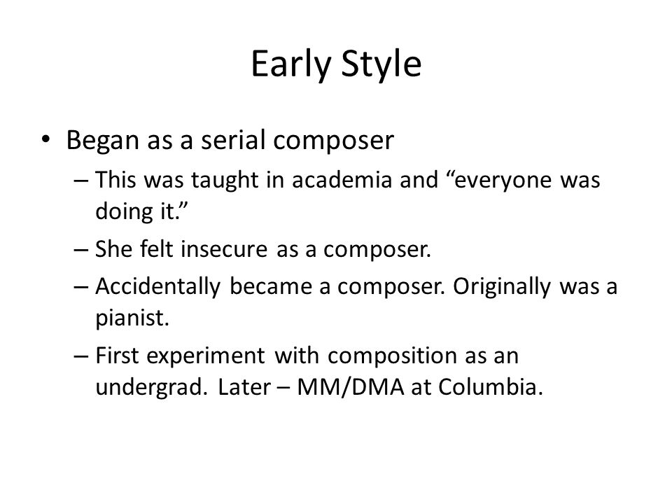 Early Style Began as a serial composer – This was taught in academia and everyone was doing it. – She felt insecure as a composer.