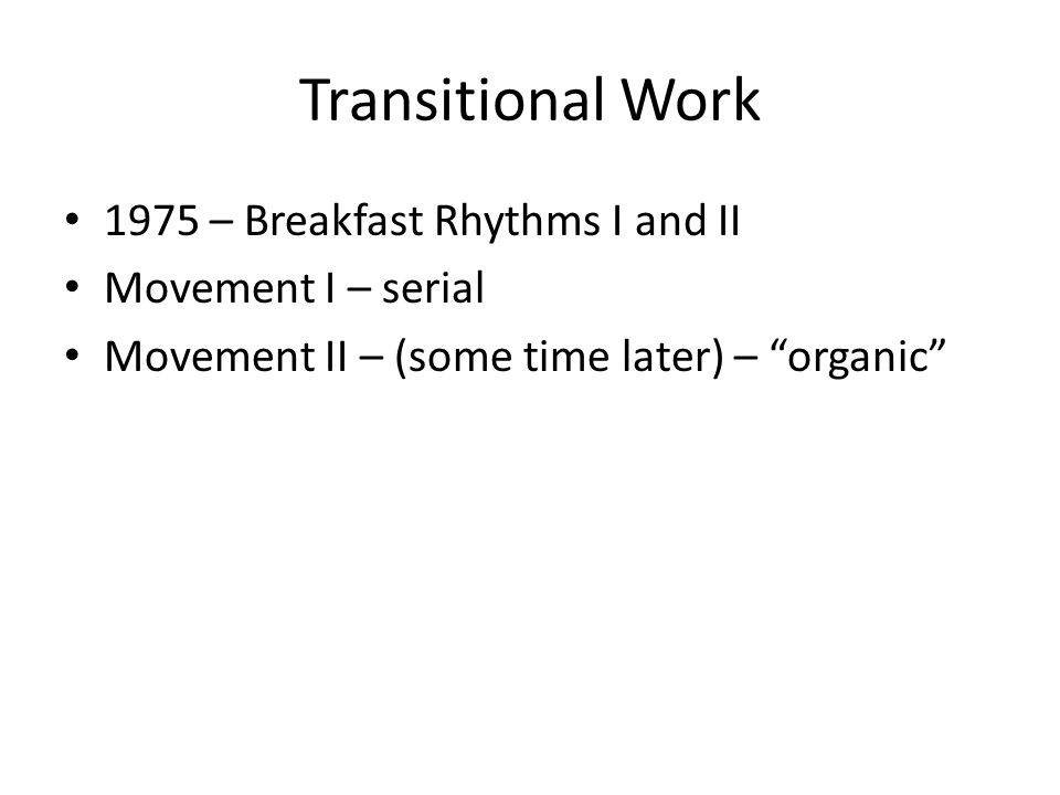 Transitional Work 1975 – Breakfast Rhythms I and II Movement I – serial Movement II – (some time later) – organic
