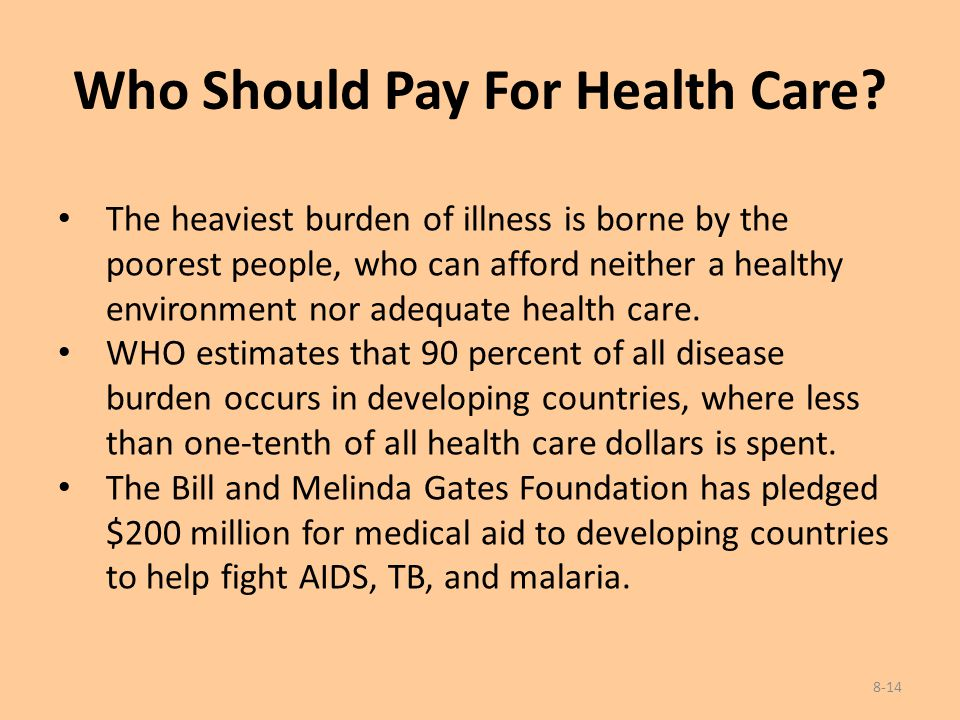 Who Should Pay For Health Care? The heaviest burden of illness is borne by the poorest people, who can afford neither a healthy environment nor adequa