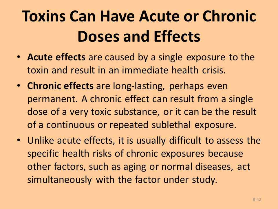 Toxins Can Have Acute or Chronic Doses and Effects Acute effects are caused by a single exposure to the toxin and result in an immediate health crisis