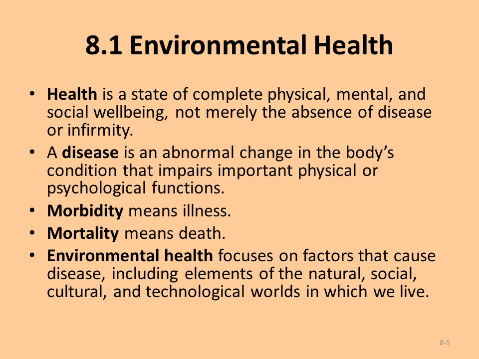 8.1 Environmental Health Health is a state of complete physical, mental, and social wellbeing, not merely the absence of disease or infirmity. A disea