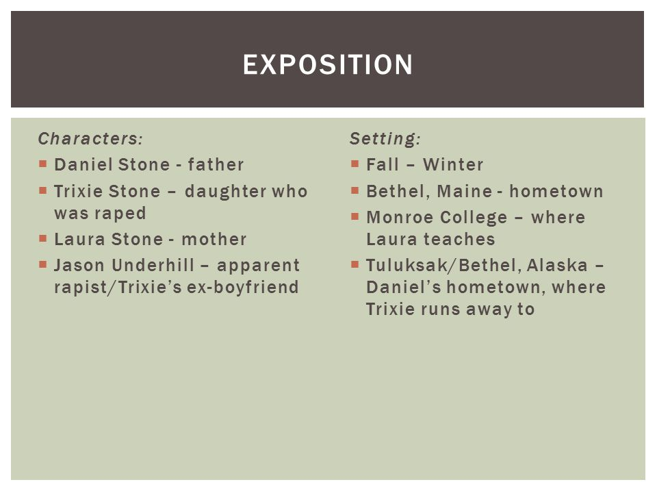 Characters:  Daniel Stone - father  Trixie Stone – daughter who was raped  Laura Stone - mother  Jason Underhill – apparent rapist/Trixie's ex-boyfriend EXPOSITION Setting:  Fall – Winter  Bethel, Maine - hometown  Monroe College – where Laura teaches  Tuluksak/Bethel, Alaska – Daniel's hometown, where Trixie runs away to