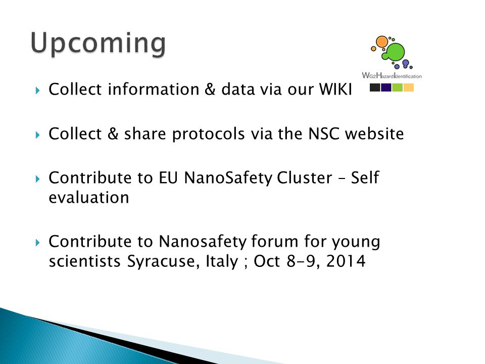  Collect information & data via our WIKI  Collect & share protocols via the NSC website  Contribute to EU NanoSafety Cluster – Self evaluation  Contribute to Nanosafety forum for young scientists Syracuse, Italy ; Oct 8-9, 2014