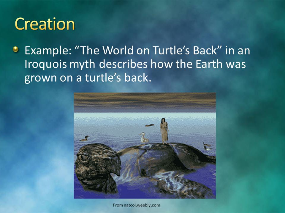 Example: The World on Turtle's Back in an Iroquois myth describes how the Earth was grown on a turtle's back.