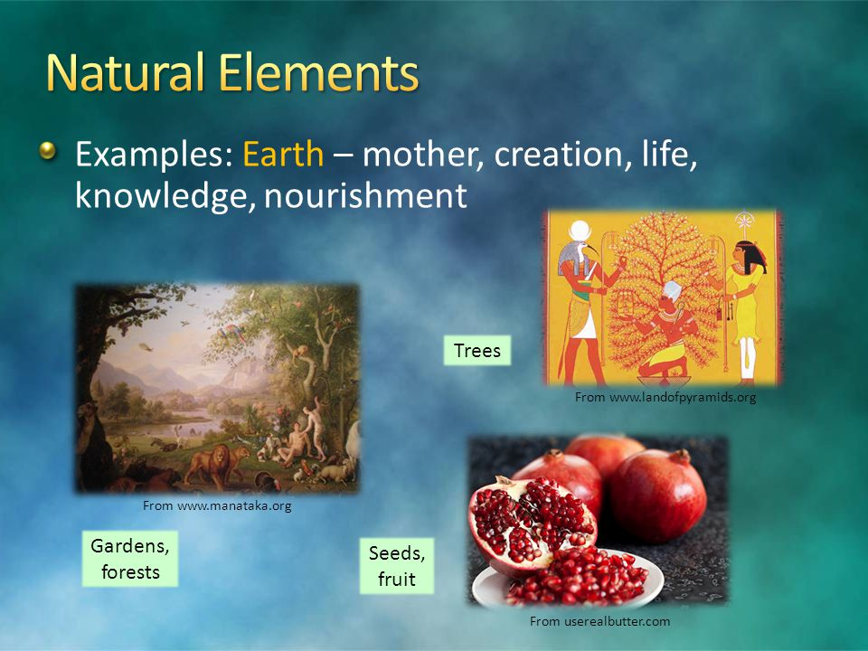 Examples: Earth – mother, creation, life, knowledge, nourishment Gardens, forests Seeds, fruit Trees From www.landofpyramids.org From userealbutter.com From www.manataka.org