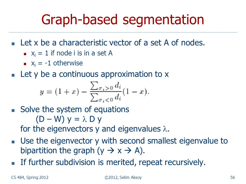 CS 484, Spring 2012©2012, Selim Aksoy56 Graph-based segmentation Let x be a characteristic vector of a set A of nodes. x i = 1 if node i is in a set A