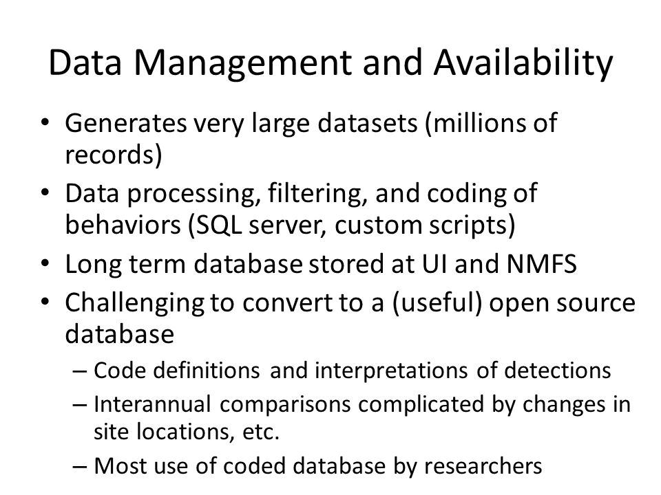 Data Management and Availability Generates very large datasets (millions of records) Data processing, filtering, and coding of behaviors (SQL server, custom scripts) Long term database stored at UI and NMFS Challenging to convert to a (useful) open source database – Code definitions and interpretations of detections – Interannual comparisons complicated by changes in site locations, etc.