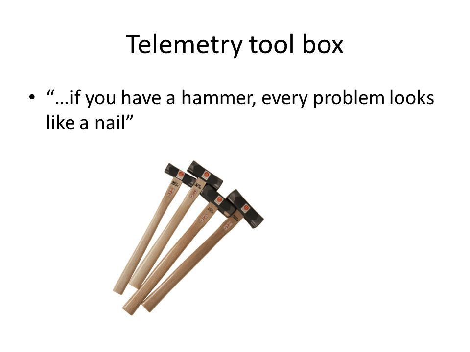 Telemetry tool box …if you have a hammer, every problem looks like a nail