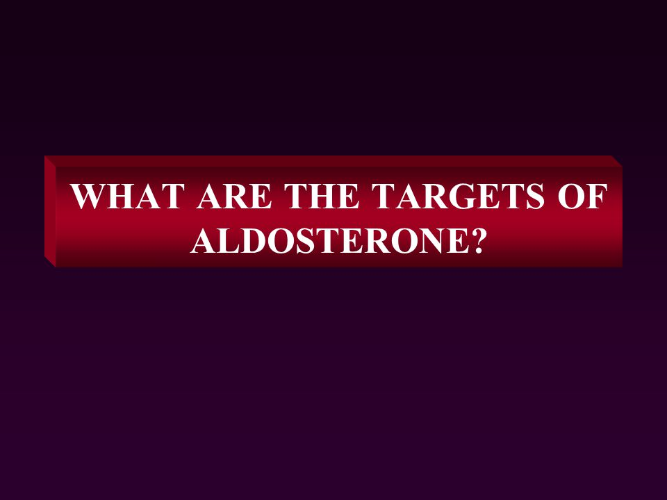 WHAT ARE THE TARGETS OF ALDOSTERONE