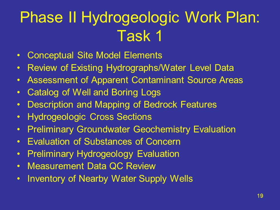 19 Phase II Hydrogeologic Work Plan: Task 1 Conceptual Site Model Elements Review of Existing Hydrographs/Water Level Data Assessment of Apparent Contaminant Source Areas Catalog of Well and Boring Logs Description and Mapping of Bedrock Features Hydrogeologic Cross Sections Preliminary Groundwater Geochemistry Evaluation Evaluation of Substances of Concern Preliminary Hydrogeology Evaluation Measurement Data QC Review Inventory of Nearby Water Supply Wells