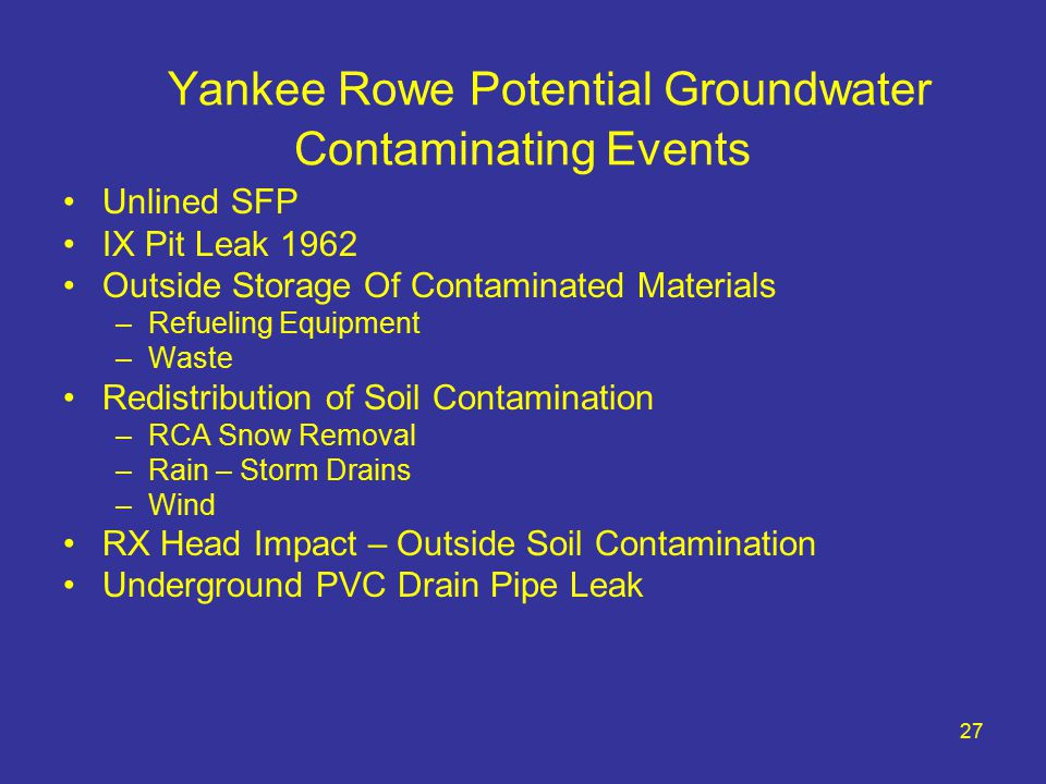 27 Yankee Rowe Potential Groundwater Contaminating Events Unlined SFP IX Pit Leak 1962 Outside Storage Of Contaminated Materials –Refueling Equipment –Waste Redistribution of Soil Contamination –RCA Snow Removal –Rain – Storm Drains –Wind RX Head Impact – Outside Soil Contamination Underground PVC Drain Pipe Leak