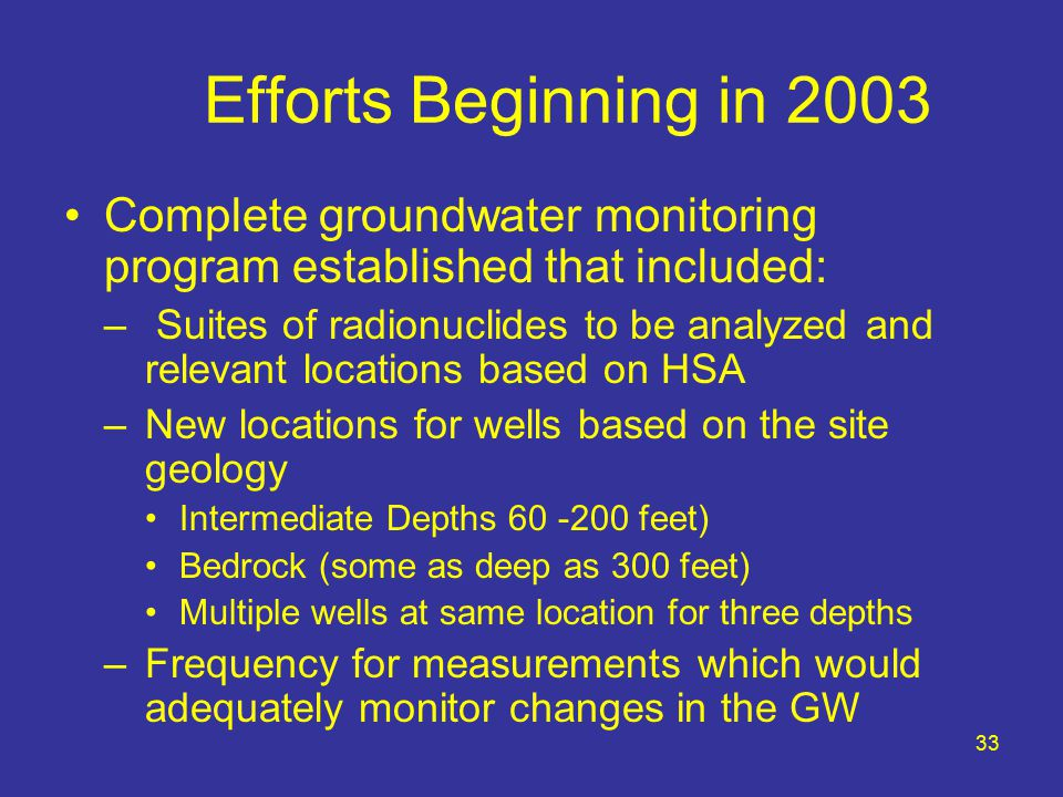 33 Efforts Beginning in 2003 Complete groundwater monitoring program established that included: – Suites of radionuclides to be analyzed and relevant locations based on HSA –New locations for wells based on the site geology Intermediate Depths 60 -200 feet) Bedrock (some as deep as 300 feet) Multiple wells at same location for three depths –Frequency for measurements which would adequately monitor changes in the GW
