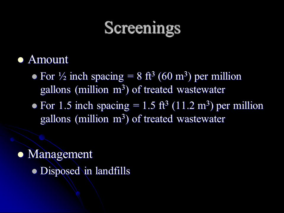 Screenings Amount Amount For ½ inch spacing = 8 ft 3 (60 m 3 ) per million gallons (million m 3 ) of treated wastewater For ½ inch spacing = 8 ft 3 (6