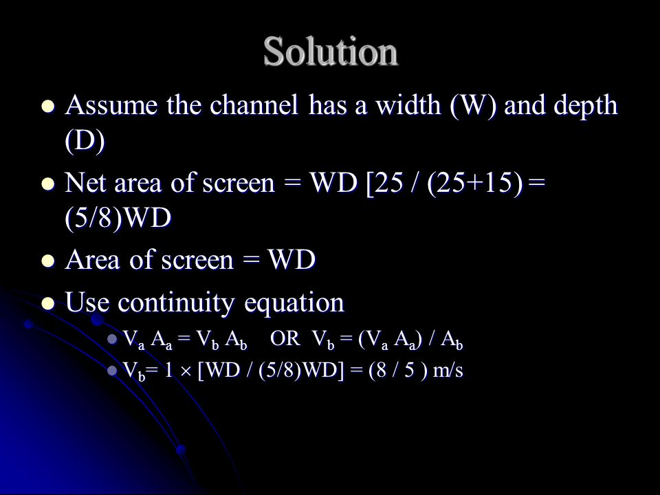 Solution Assume the channel has a width (W) and depth (D) Assume the channel has a width (W) and depth (D) Net area of screen = WD [25 / (25+15) = (5/