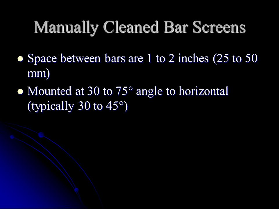 Mechanically Cleaned Bar Screens Bar spacing is 0.5 to 1.5 inches (12 to 38 mm) Bar spacing is 0.5 to 1.5 inches (12 to 38 mm) Mounted at 45 to 90  with horizontal (typically 60  ) Mounted at 45 to 90  with horizontal (typically 60  ) Cleaning is performed at time intervals or when the head loss reaches a certain value (2 inches or 50 mm) Cleaning is performed at time intervals or when the head loss reaches a certain value (2 inches or 50 mm)