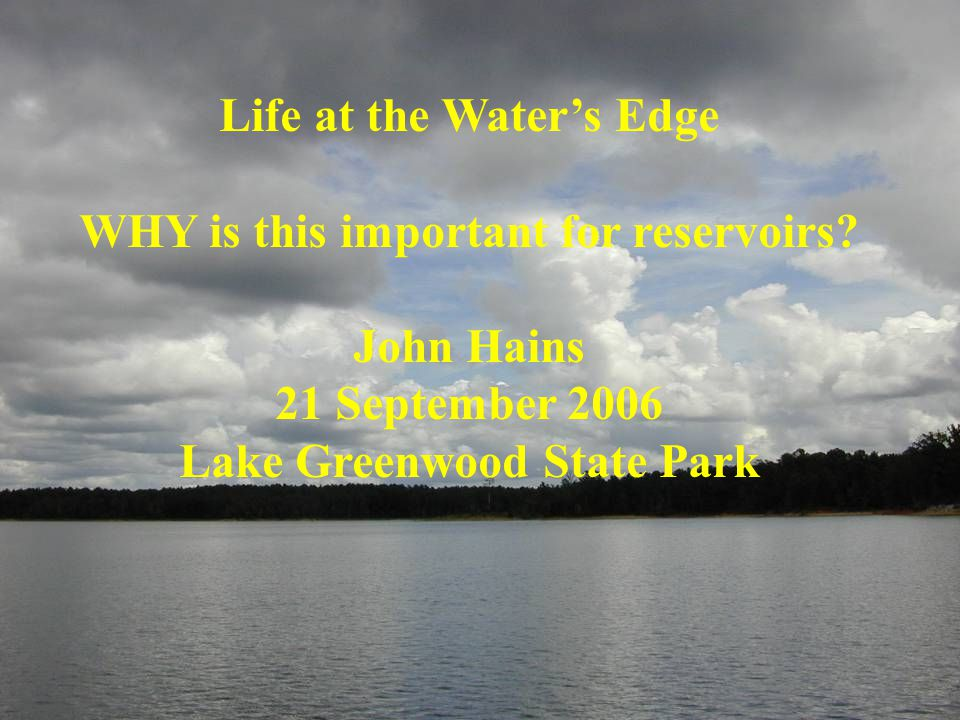 Life at the Water's Edge WHY is this important for reservoirs? John Hains 21 September 2006 Lake Greenwood State Park