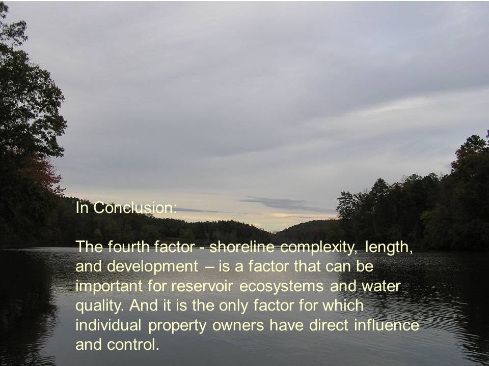 In Conclusion: The fourth factor - shoreline complexity, length, and development – is a factor that can be important for reservoir ecosystems and wate