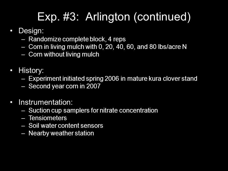Exp. #3: Arlington (continued) Design: –Randomize complete block, 4 reps –Corn in living mulch with 0, 20, 40, 60, and 80 lbs/acre N –Corn without liv
