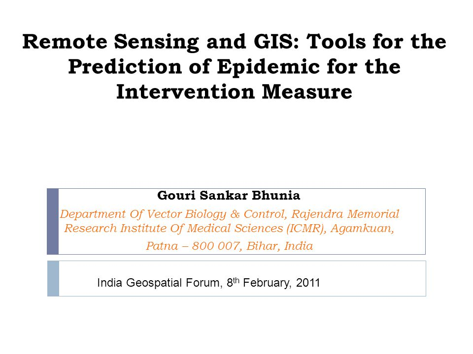 Remote Sensing and GIS: Tools for the Prediction of Epidemic for the Intervention Measure Gouri Sankar Bhunia Department Of Vector Biology & Control, Rajendra Memorial Research Institute Of Medical Sciences (ICMR), Agamkuan, Patna – 800 007, Bihar, India India Geospatial Forum, 8 th February, 2011