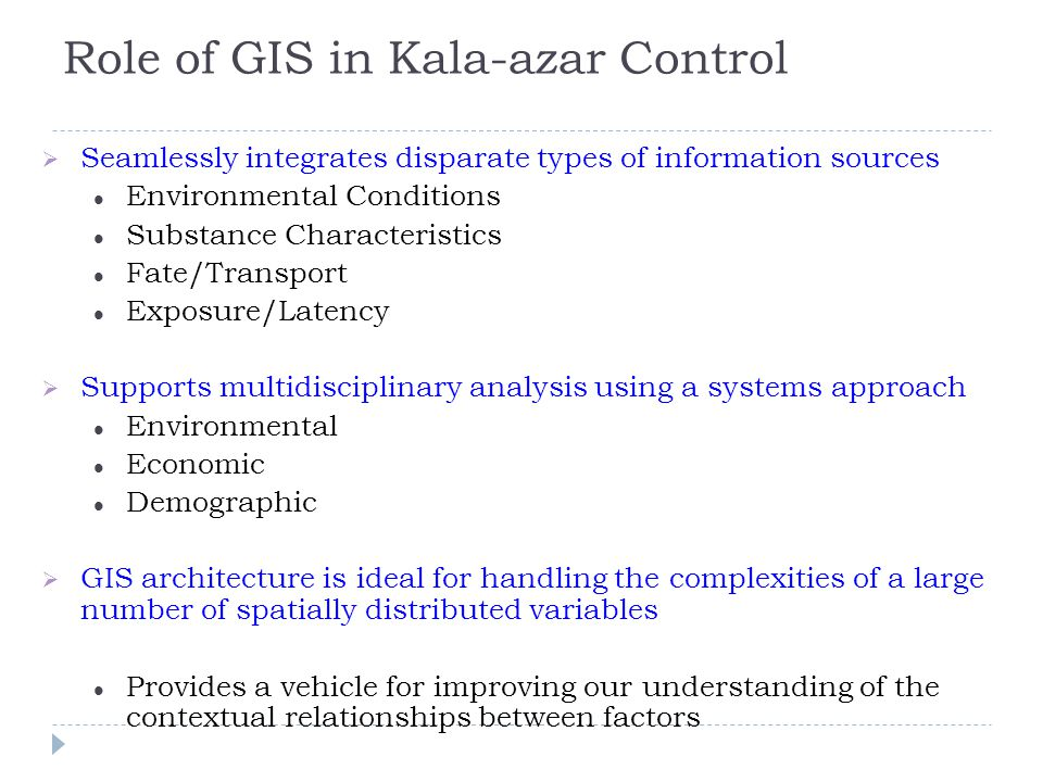 Role of GIS in Kala-azar Control  Seamlessly integrates disparate types of information sources Environmental Conditions Substance Characteristics Fate/Transport Exposure/Latency  Supports multidisciplinary analysis using a systems approach Environmental Economic Demographic  GIS architecture is ideal for handling the complexities of a large number of spatially distributed variables Provides a vehicle for improving our understanding of the contextual relationships between factors