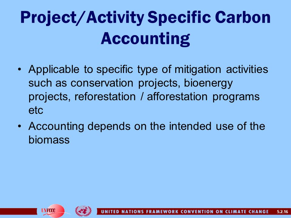 5.2.16 Project/Activity Specific Carbon Accounting Applicable to specific type of mitigation activities such as conservation projects, bioenergy projects, reforestation / afforestation programs etc Accounting depends on the intended use of the biomass