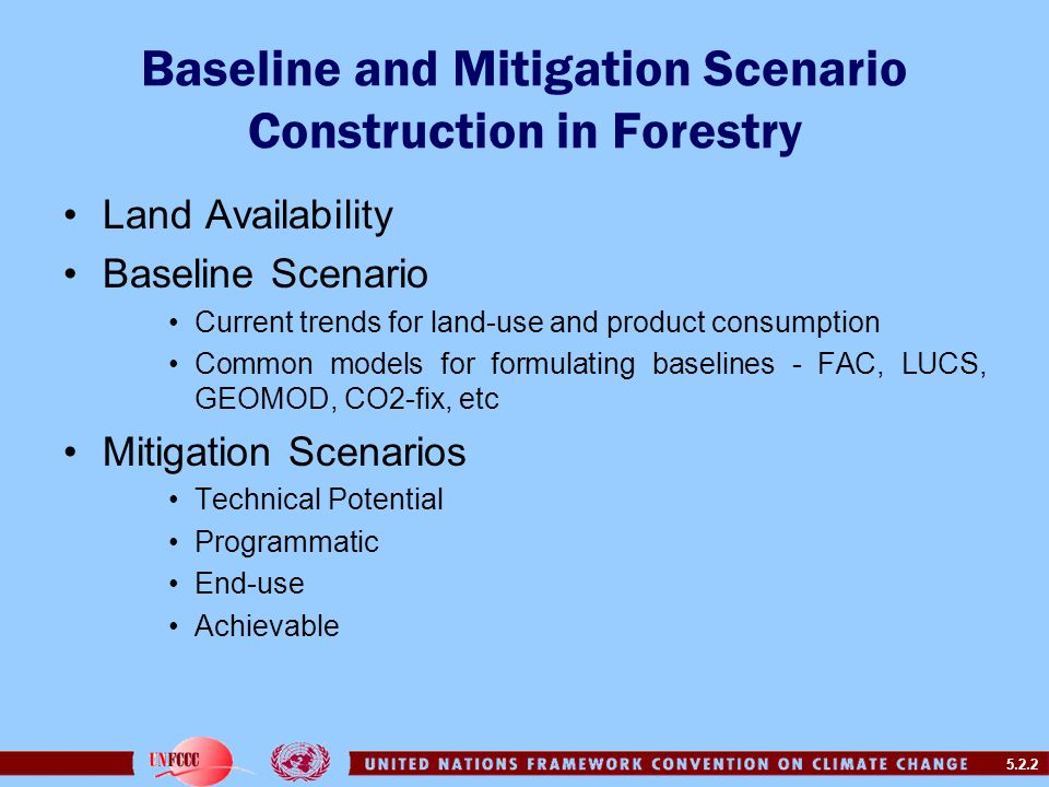5.2.2 Baseline and Mitigation Scenario Construction in Forestry Land Availability Baseline Scenario Current trends for land-use and product consumption Common models for formulating baselines - FAC, LUCS, GEOMOD, CO2-fix, etc Mitigation Scenarios Technical Potential Programmatic End-use Achievable