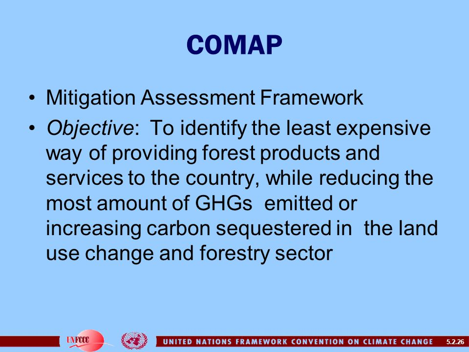 5.2.26 COMAP Mitigation Assessment Framework Objective: To identify the least expensive way of providing forest products and services to the country, while reducing the most amount of GHGs emitted or increasing carbon sequestered in the land use change and forestry sector