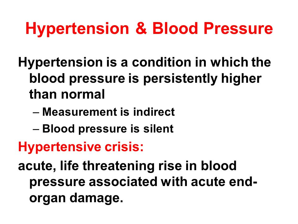 Hypertension & Blood Pressure Hypertension is a condition in which the blood pressure is persistently higher than normal –Measurement is indirect –Blood pressure is silent Hypertensive crisis: acute, life threatening rise in blood pressure associated with acute end- organ damage.