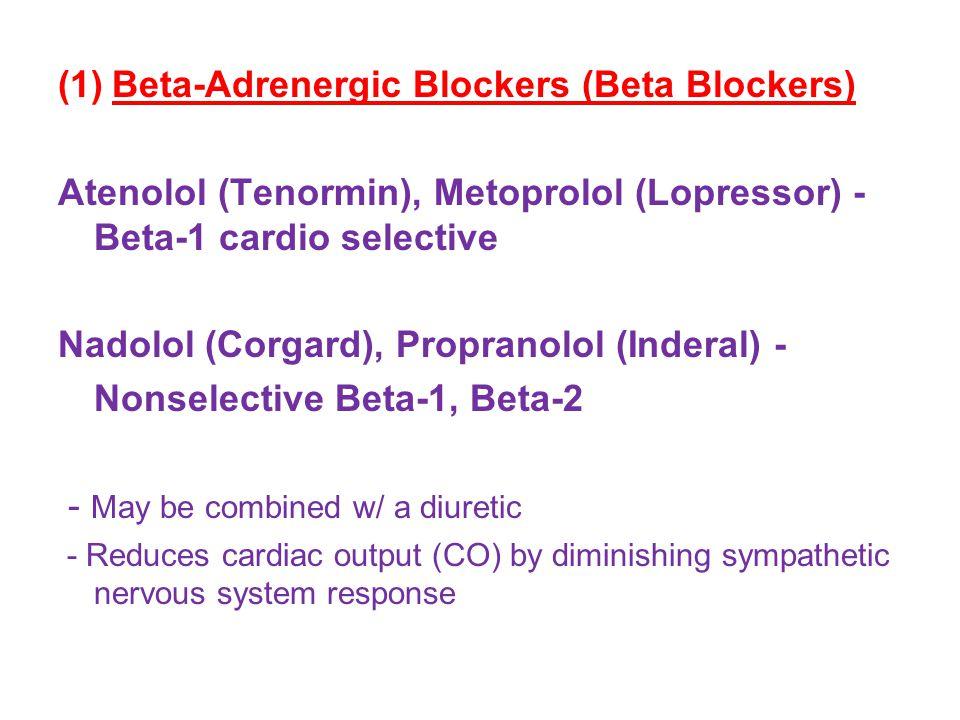(1)Beta-Adrenergic Blockers (Beta Blockers) Atenolol (Tenormin), Metoprolol (Lopressor) - Beta-1 cardio selective Nadolol (Corgard), Propranolol (Inderal) - Nonselective Beta-1, Beta-2 - May be combined w/ a diuretic - Reduces cardiac output (CO) by diminishing sympathetic nervous system response