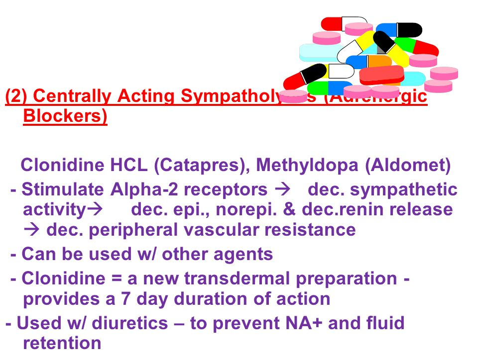 (2) Centrally Acting Sympatholytics (Adrenergic Blockers) Clonidine HCL (Catapres), Methyldopa (Aldomet) - Stimulate Alpha-2 receptors  dec.