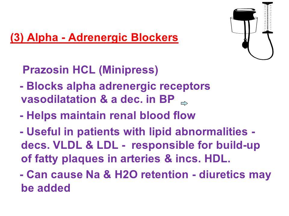 (3) Alpha - Adrenergic Blockers Prazosin HCL (Minipress) - Blocks alpha adrenergic receptors vasodilatation & a dec.