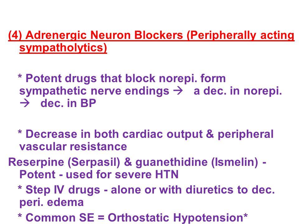 (4) Adrenergic Neuron Blockers (Peripherally acting sympatholytics) * Potent drugs that block norepi.