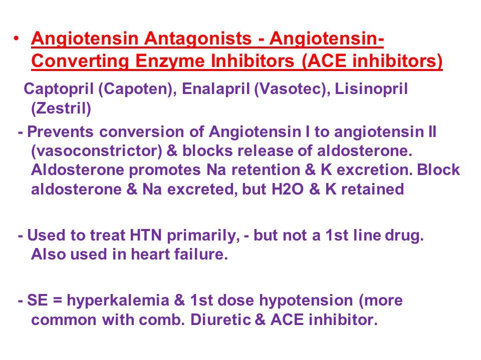 Angiotensin Antagonists - Angiotensin- Converting Enzyme Inhibitors (ACE inhibitors) Captopril (Capoten), Enalapril (Vasotec), Lisinopril (Zestril) - Prevents conversion of Angiotensin I to angiotensin II (vasoconstrictor) & blocks release of aldosterone.