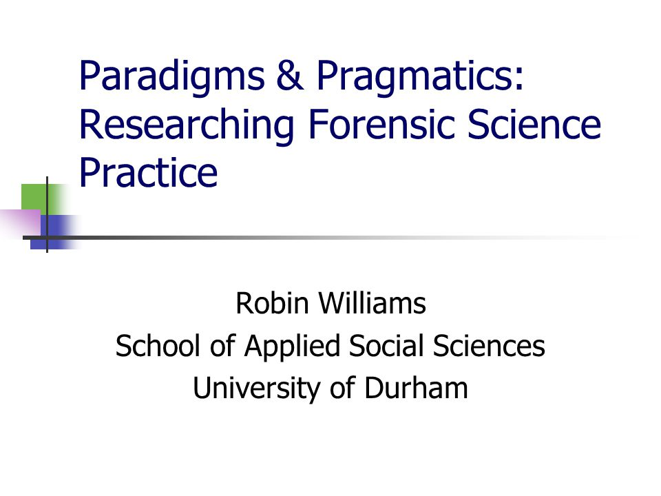 Paradigms & Pragmatics: Researching Forensic Science Practice Robin Williams School of Applied Social Sciences University of Durham