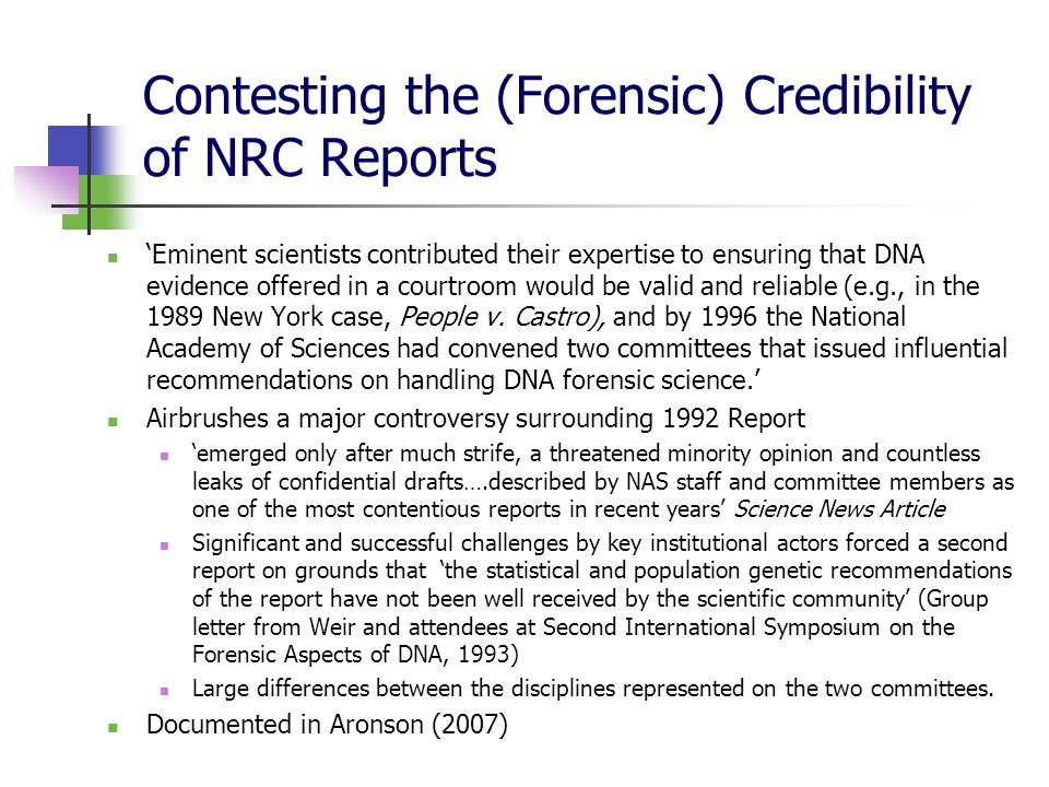 Contesting the (Forensic) Credibility of NRC Reports 'Eminent scientists contributed their expertise to ensuring that DNA evidence offered in a courtroom would be valid and reliable (e.g., in the 1989 New York case, People v.