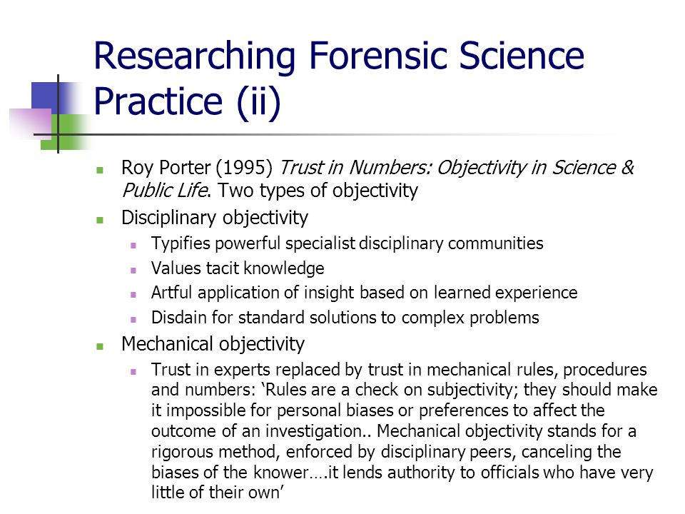 Researching Forensic Science Practice (ii) Roy Porter (1995) Trust in Numbers: Objectivity in Science & Public Life.