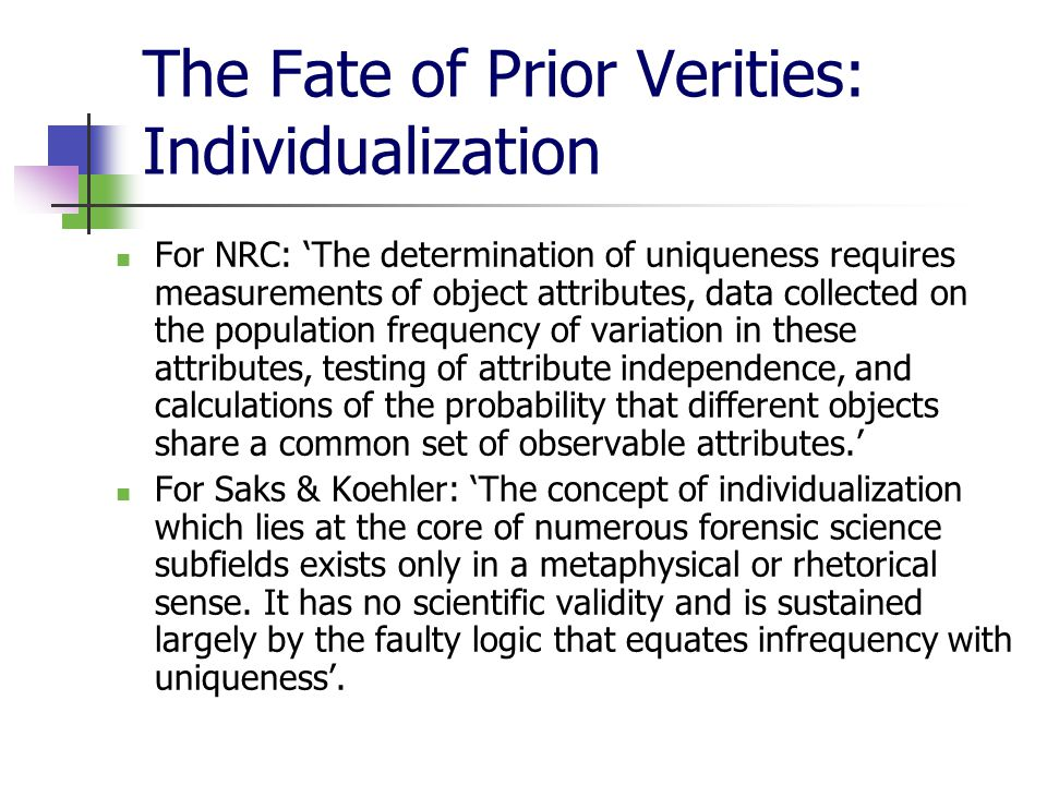 The Fate of Prior Verities: Individualization For NRC: 'The determination of uniqueness requires measurements of object attributes, data collected on the population frequency of variation in these attributes, testing of attribute independence, and calculations of the probability that different objects share a common set of observable attributes.' For Saks & Koehler: 'The concept of individualization which lies at the core of numerous forensic science subfields exists only in a metaphysical or rhetorical sense.