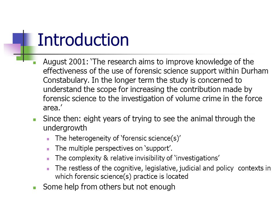 Introduction August 2001: 'The research aims to improve knowledge of the effectiveness of the use of forensic science support within Durham Constabulary.