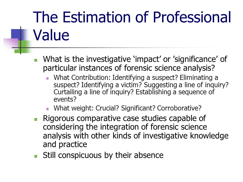 The Estimation of Professional Value What is the investigative 'impact' or 'significance' of particular instances of forensic science analysis.