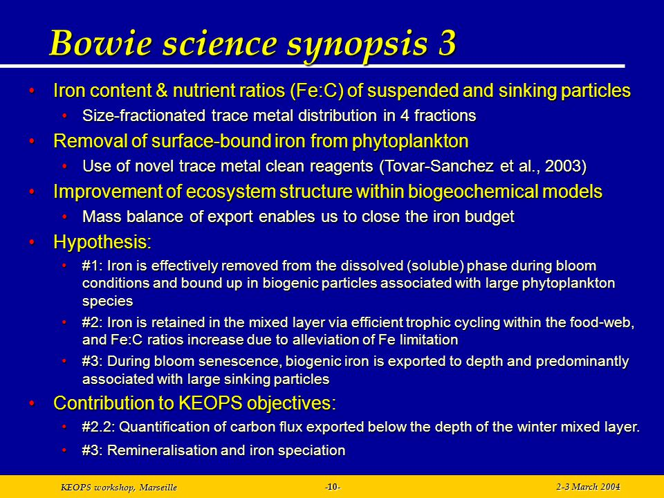 KEOPS workshop, Marseille 2-3 March 2004-10- Bowie science synopsis 3 Iron content & nutrient ratios (Fe:C) of suspended and sinking particlesIron content & nutrient ratios (Fe:C) of suspended and sinking particles Size-fractionated trace metal distribution in 4 fractionsSize-fractionated trace metal distribution in 4 fractions Removal of surface-bound iron from phytoplanktonRemoval of surface-bound iron from phytoplankton Use of novel trace metal clean reagents (Tovar-Sanchez et al., 2003)Use of novel trace metal clean reagents (Tovar-Sanchez et al., 2003) Improvement of ecosystem structure within biogeochemical modelsImprovement of ecosystem structure within biogeochemical models Mass balance of export enables us to close the iron budgetMass balance of export enables us to close the iron budget Hypothesis:Hypothesis: #1: Iron is effectively removed from the dissolved (soluble) phase during bloom conditions and bound up in biogenic particles associated with large phytoplankton species#1: Iron is effectively removed from the dissolved (soluble) phase during bloom conditions and bound up in biogenic particles associated with large phytoplankton species #2: Iron is retained in the mixed layer via efficient trophic cycling within the food-web, and Fe:C ratios increase due to alleviation of Fe limitation#2: Iron is retained in the mixed layer via efficient trophic cycling within the food-web, and Fe:C ratios increase due to alleviation of Fe limitation #3: During bloom senescence, biogenic iron is exported to depth and predominantly associated with large sinking particles#3: During bloom senescence, biogenic iron is exported to depth and predominantly associated with large sinking particles Contribution to KEOPS objectives:Contribution to KEOPS objectives: #2.2: Quantification of carbon flux exported below the depth of the winter mixed layer.#2.2: Quantification of carbon flux exported below the depth of the winter mixed layer.
