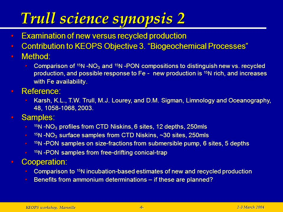 KEOPS workshop, Marseille 2-3 March 2004-7- Trull science synopsis 3 Calibration of 13 C and 15 N signatures of biological pump strengthCalibration of 13 C and 15 N signatures of biological pump strength Contribution to KEOPS Objective 2.2 Export Contribution to KEOPS Objective 2.2 Export Contribution to KEOPS Objectives 3.