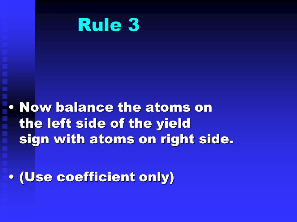 Rule 3 Now balance the atoms on the left side of the yield sign with atoms on right side.Now balance the atoms on the left side of the yield sign with atoms on right side.