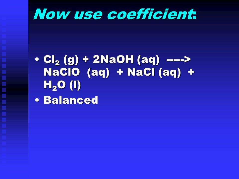 Now use coefficient: Cl 2 (g) + 2NaOH (aq) -----> NaClO (aq) + NaCl (aq) + H 2 O (l)Cl 2 (g) + 2NaOH (aq) -----> NaClO (aq) + NaCl (aq) + H 2 O (l) BalancedBalanced