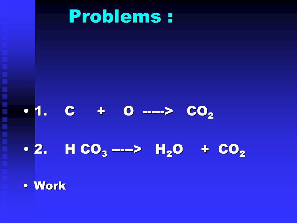 Problems : Problems : 1. C + O -----> CO 21. C + O -----> CO 2 2.