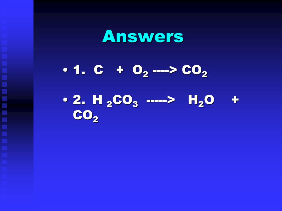 Answers 1.1. C + O2 O2 O2 O2 ----> CO 2 2.2. H 2 CO 3 2 CO 3 -----> H 2 O H 2 O + CO 2