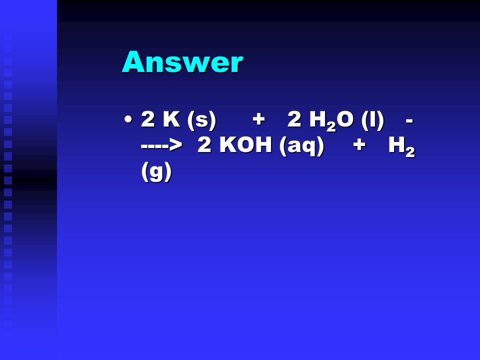 Answer 2 K (s) + 2 H 2 O (l) - ----> 2 KOH (aq) + H 2 (g)2 K (s) + 2 H 2 O (l) - ----> 2 KOH (aq) + H 2 (g)