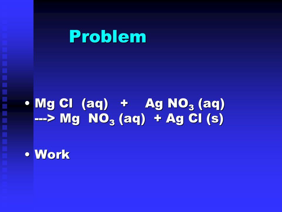 Problem Mg Cl (aq) + Ag NO 3 (aq) ---> Mg NO 3 (aq) + Ag Cl (s)Mg Cl (aq) + Ag NO 3 (aq) ---> Mg NO 3 (aq) + Ag Cl (s) WorkWork