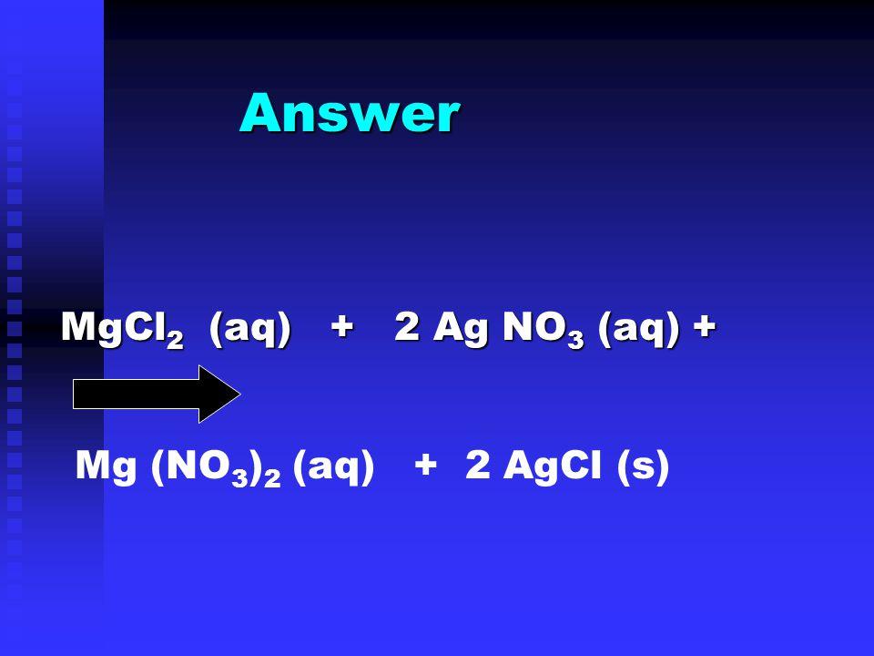 Answer MgCl 2 (aq) + 2 Ag NO 3 (aq) + Mg (NO 3 ) 2 (aq) + 2 AgCl (s)